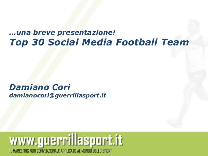 …una breve presentazione!Top 30 Social Media Football TeamDamiano Coridamianocori@guerrillasport.it