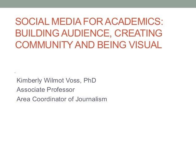 SOCIAL MEDIA FOR ACADEMICS:BUILDING AUDIENCE, CREATINGCOMMUNITYAND BEING VISUALKimberly Wilmot Voss, PhDAssociate Professo...