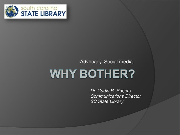 Why bother?<br />Advocacy. Social media.<br />Dr. Curtis R. Rogers<br />Communications Director <br />SC State Library<br />
