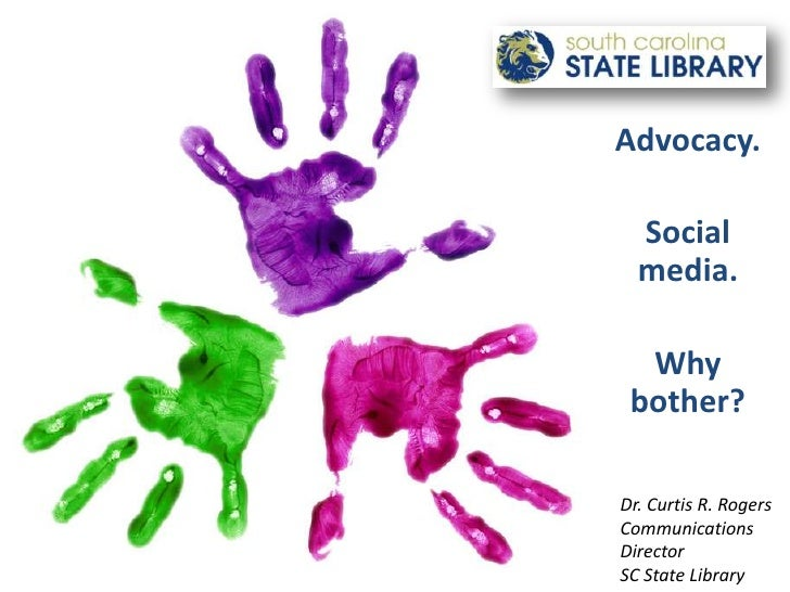 Advocacy.<br />Social media.<br />Why bother?<br />Dr. Curtis R. Rogers<br />Communications Director <br />SC State Librar...
