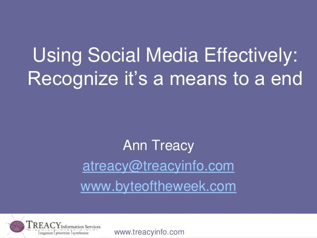 Using Social Media Effectively:Recognize it's a means to a end            Ann Treacy      atreacy@treacyinfo.com      www....