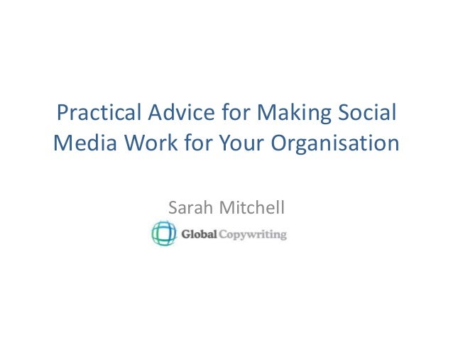 Practical Advice for Making Social Media Work for Your Organisation Sarah Mitchell