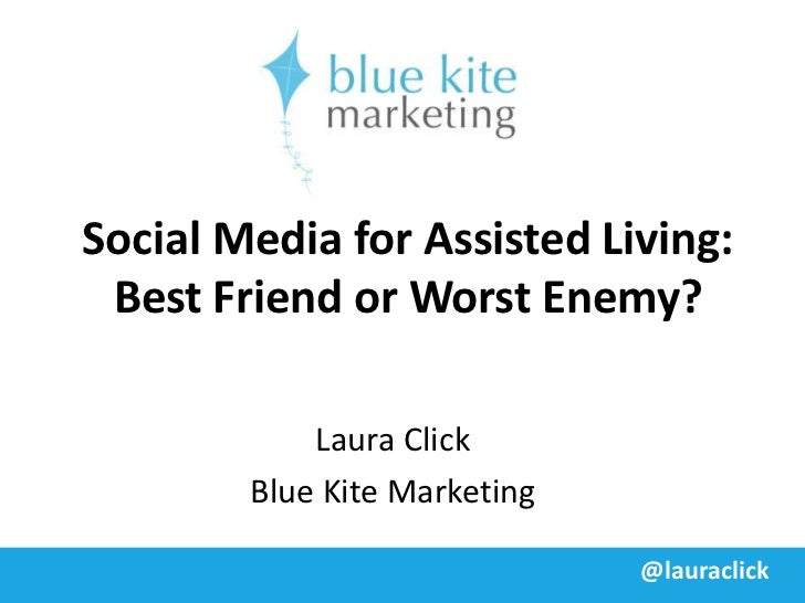 Social Media for Assisted Living: Best Friend or Worst Enemy?            Laura Click        Blue Kite Marketing           ...