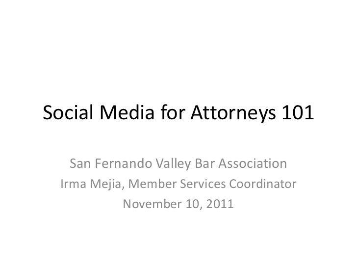 Social Media for Attorneys 101  San Fernando Valley Bar Association Irma Mejia, Member Services Coordinator           Nove...