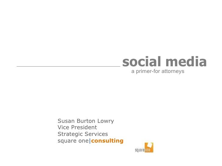 Susan Burton Lowry Vice President Strategic Services  square one | consulting social media   a primer-for attorneys