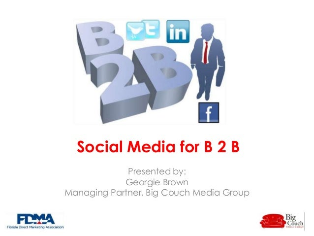 Social Media for B 2 B Presented by: Georgie Brown Managing Partner, Big Couch Media Group
