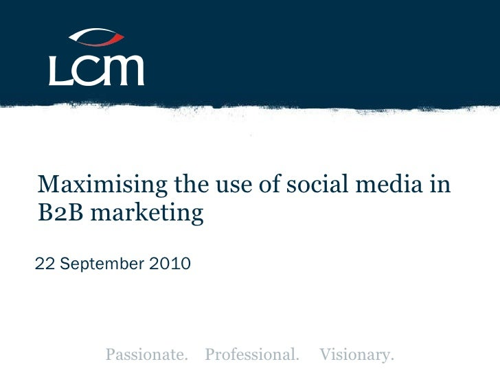 22 September 2010 Maximising the use of social media in B2B marketing Passionate.  Professional.  Visionary.