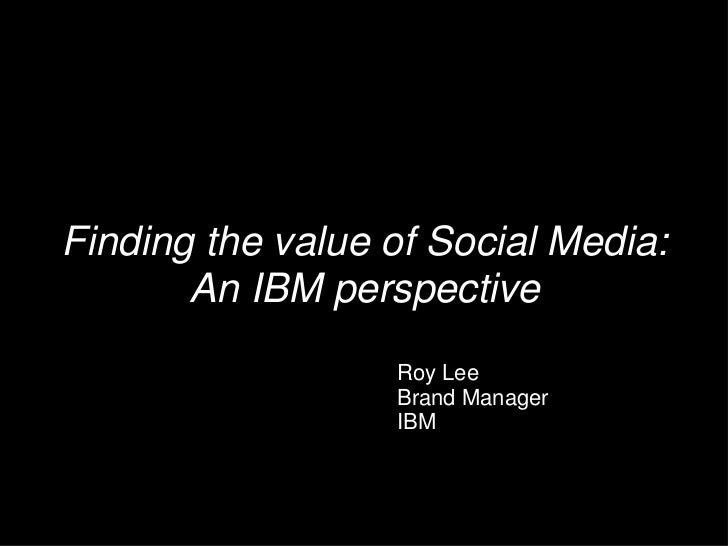 Finding the value of Social Media: An IBM perspective<br />Roy Lee<br />Brand Manager<br />IBM<br />