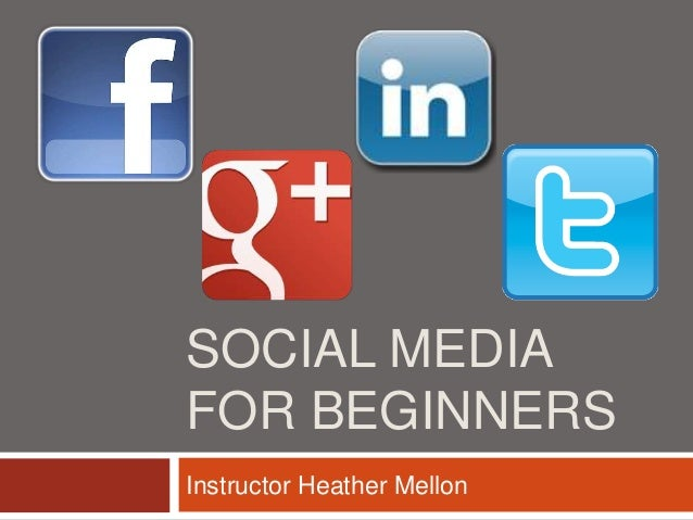 SOCIAL MEDIA FOR BEGINNERS Instructor Heather Mellon