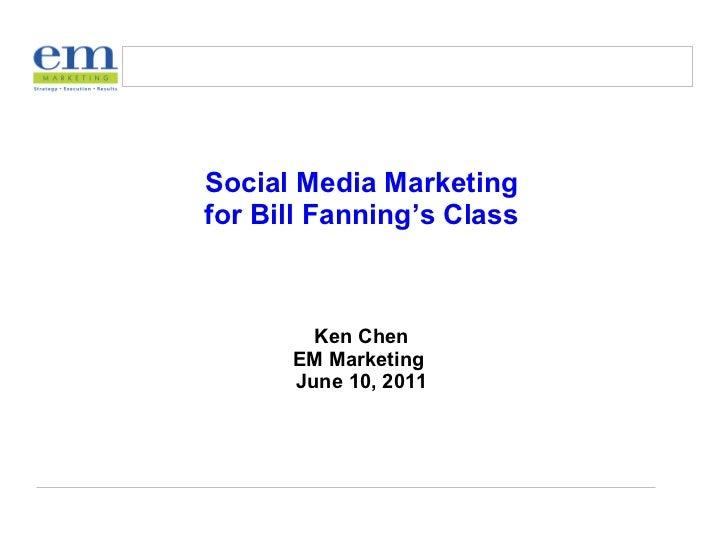 Social Media Marketing for Bill Fanning's Class Ken Chen EM Marketing  June 10, 2011