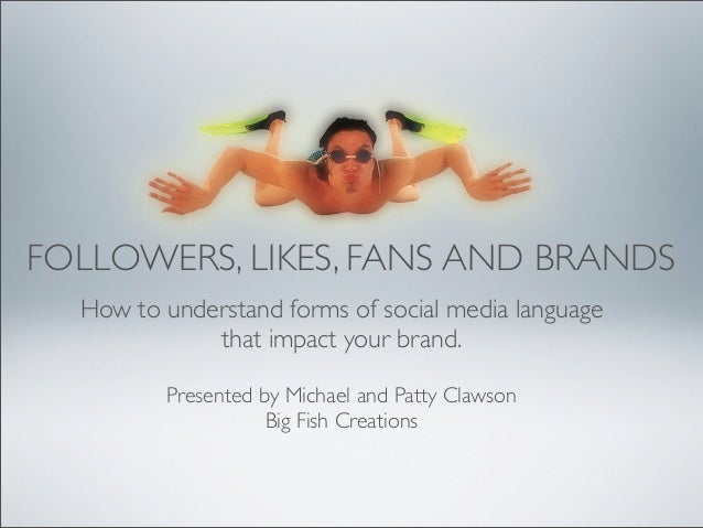FOLLOWERS, LIKES, FANS AND BRANDS  How to understand forms of social media language             that impact your brand.   ...