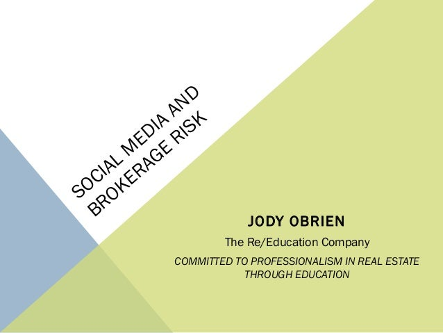 SOCIAL M EDIA AND BROKERAGE RISK JODY OBRIEN The Re/Education Company COMMITTED TO PROFESSIONALISM IN REAL ESTATE THROUGH ...