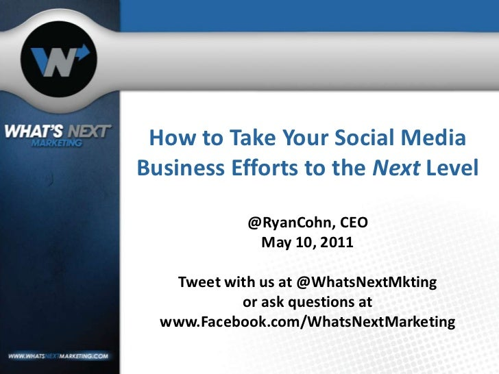 How to Take Your Social Media Business Efforts to the Next Level@RyanCohn, CEOMay 10, 2011Tweet with us at @WhatsNextMktin...