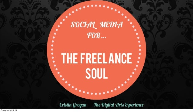 SOCIAL MEDIA FOR... THE FREELANCE Soul Cristin Grogan The Digital Arts Experience Friday, June 28, 13