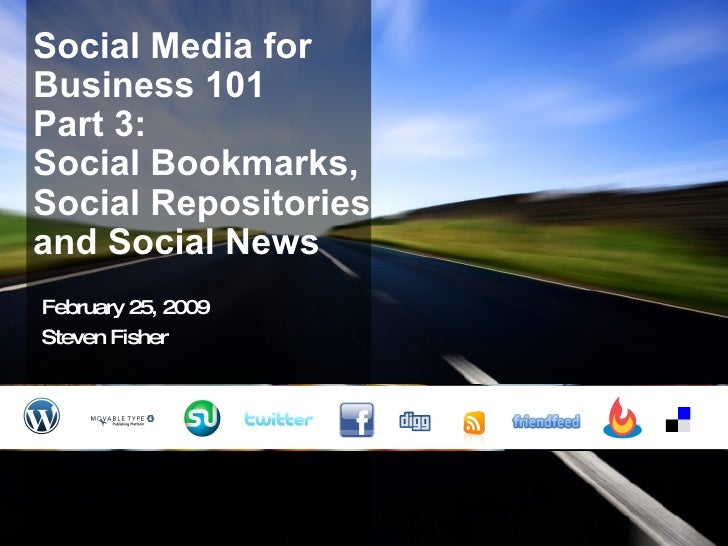 Social Media for Business 101 Part 3:  Social Bookmarks, Social Repositories and Social News February 25, 2009 Steven Fisher