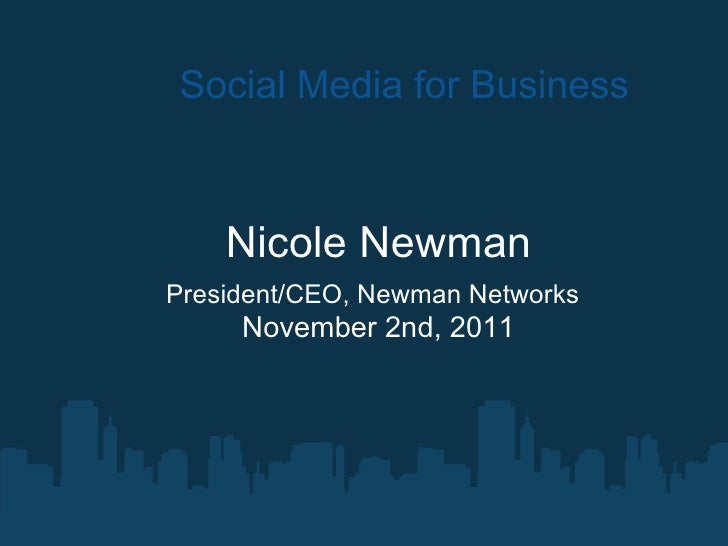 Social Media for Business Nicole Newman President/CEO, Newman Networks   November 2nd, 2011
