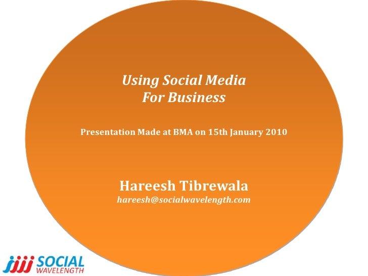 Using Social Media<br />For Business<br />Presentation Made at BMA on 15th January 2010<br />HareeshTibrewala<br />hareesh...