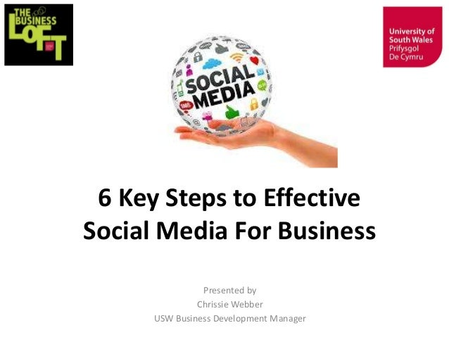 6 Key Steps to Effective Social Media For Business Presented by Chrissie Webber USW Business Development Manager