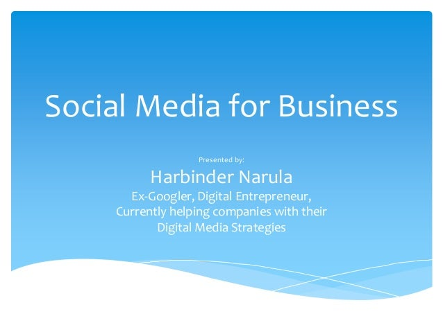 Social Media for Business                   Presented by:           Harbinder Narula       Ex-Googler, Digital Entrepreneu...