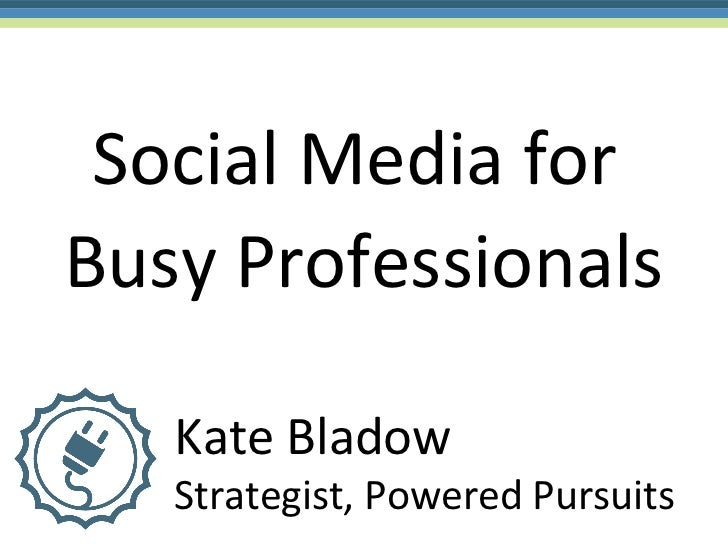 Social Media forBusy Professionals   Kate Bladow   Strategist, Powered Pursuits