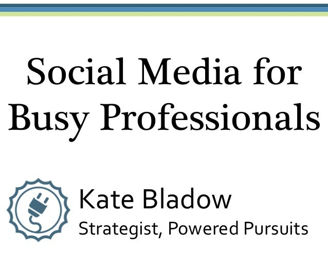 Social Media forBusy ProfessionalsKate BladowStrategist, Powered Pursuits