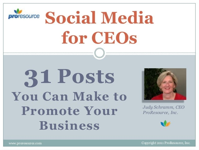Social Media for CEOs  31 Posts You Can Make to Promote Your Business www.proresource.com  Judy Schramm, CEO ProResource, ...