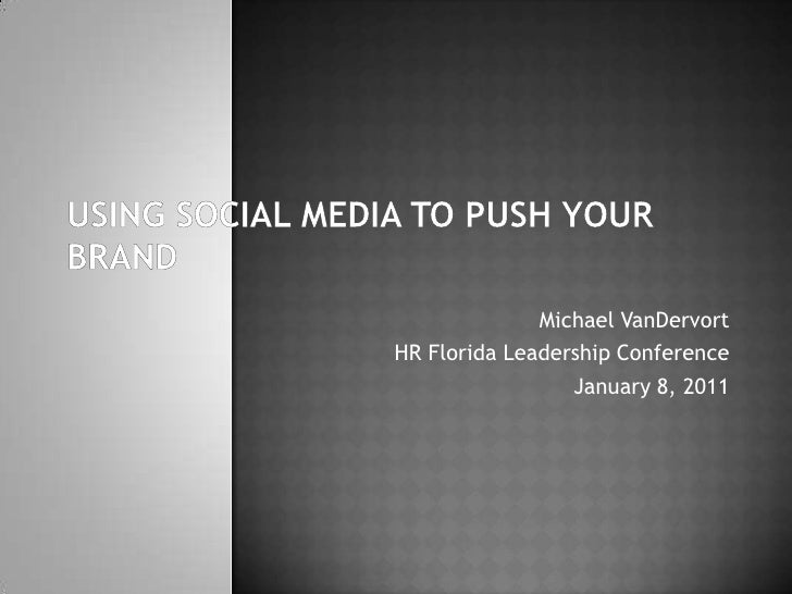 Using social media to push your brand<br />Michael VanDervort<br />HR Florida Leadership Conference<br />January 8, 2011<b...