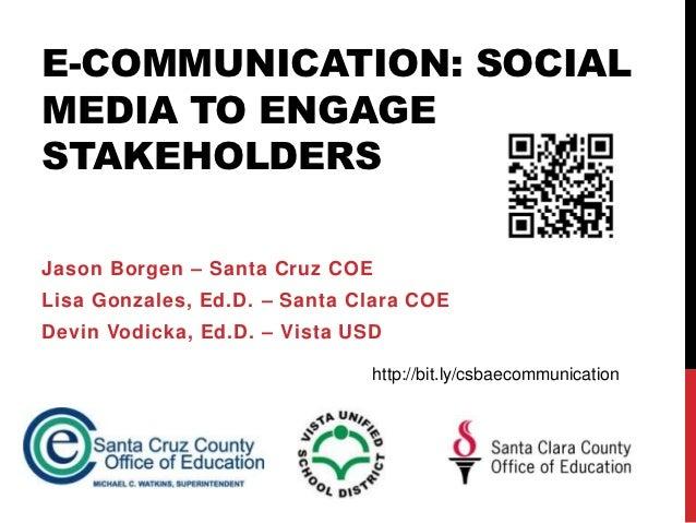 E-COMMUNICATION: SOCIALMEDIA TO ENGAGESTAKEHOLDERSJason Borgen – Santa Cruz COELisa Gonzales, Ed.D. – Santa Clara COEDevin...
