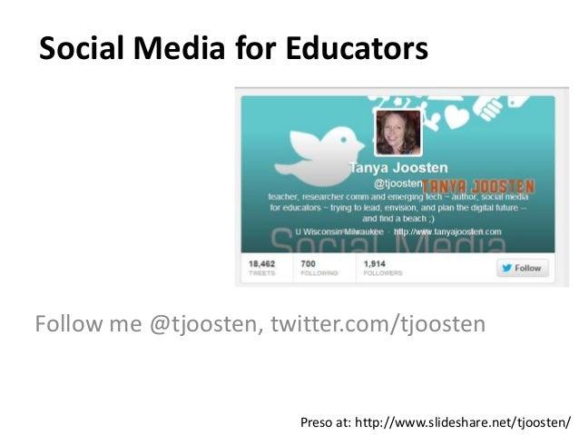 Social Media for Educators Follow me @tjoosten, twitter.com/tjoosten Preso at: http://www.slideshare.net/tjoosten/