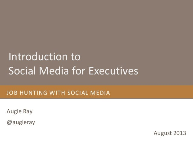 JOB HUNTING WITH SOCIAL MEDIA Augie Ray @augieray August 2013 Introduction to Social Media for Executives