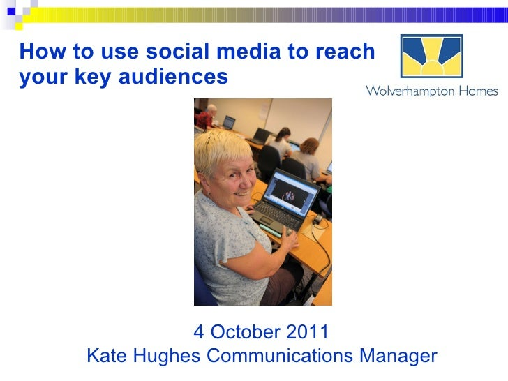How to use social media to reach your key audiences 4 October 2011 Kate Hughes Communications Manager