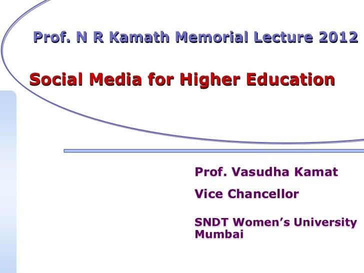 Prof. N R Kamath Memorial Lecture 2012Social Media for Higher Education                  Prof. Vasudha Kamat              ...