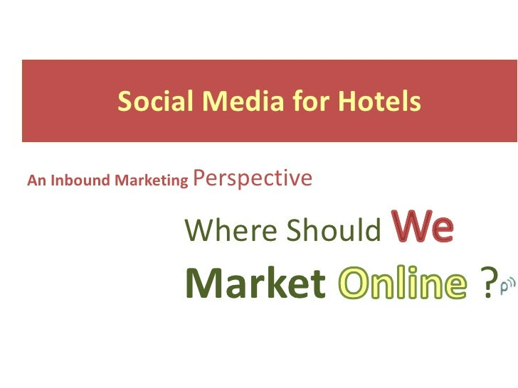 Social Media for HotelsAn Inbound Marketing Perspective                 Where Should                 Market             ?