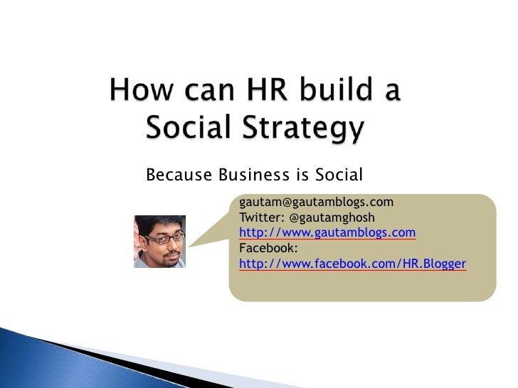 How can HR build a Social Strategy <br />Because Business is Social<br />gautam@gautamblogs.com<br />Twitter: @gautamghosh...