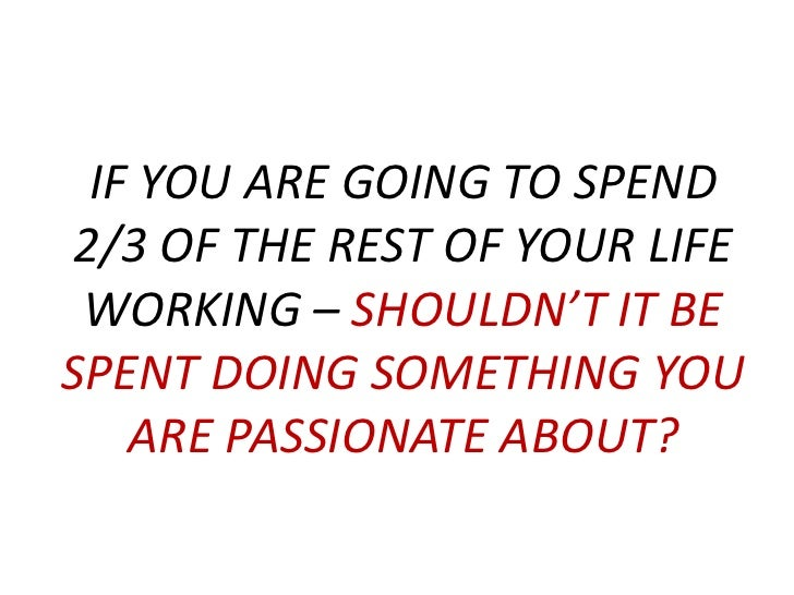 IF YOU ARE GOING TO SPEND 2/3 OF THE REST OF YOUR LIFE WORKING – SHOULDN'T IT BE SPENT DOING SOMETHING YOU ARE PASSIONATE ...