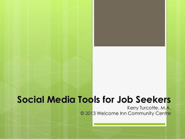 Social Media Tools for Job Seekers  Kerry Turcotte, M.A. © 2013 Welcome Inn Community Centre