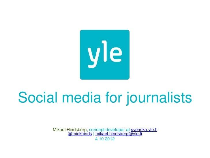 Social media for journalists     Mikael Hindsberg, concept developer at svenska.yle.fi            @mickhinds | mikael.hind...