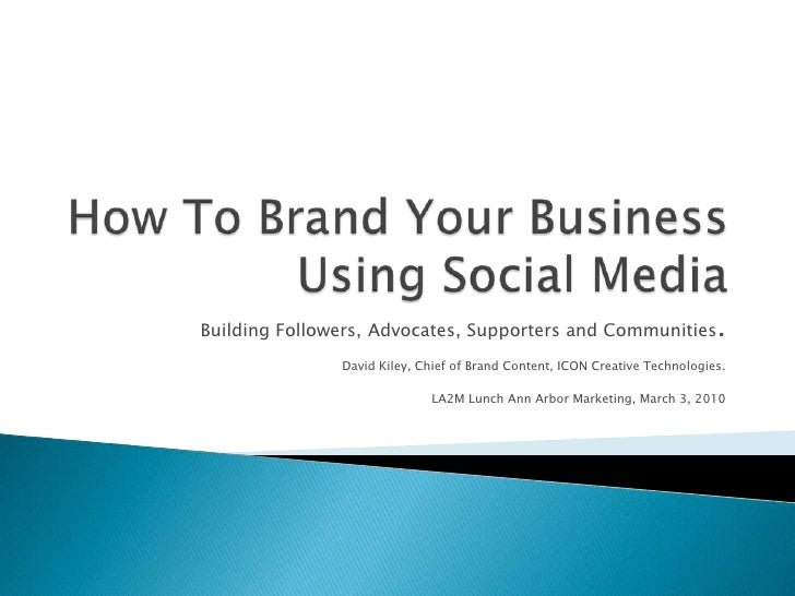 How To Brand Your Business Using Social Media<br />Building Followers, Advocates, Supporters and Communities.<br />David K...