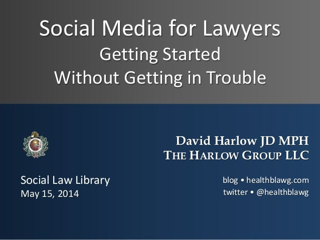 Social Media for Lawyers Getting Started Without Getting in Trouble David Harlow JD MPH THE HARLOW GROUP LLC blog • health...