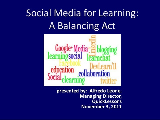 Social Media for Learning: A Balancing Act presented by: Alfredo Leone, Managing Director, QuickLessons November 3, 2011