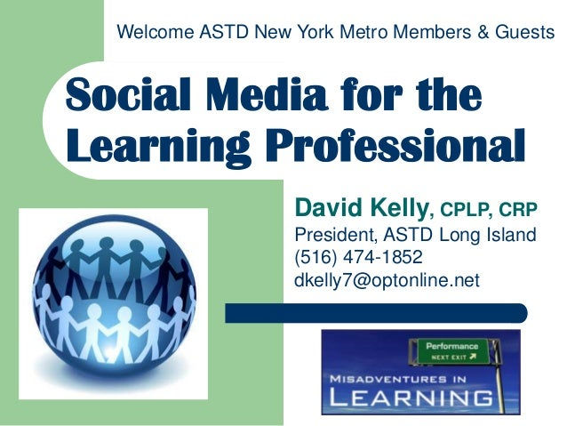Welcome ASTD New York Metro Members & GuestsSocial Media for theLearning Professional                   David Kelly, CPLP,...