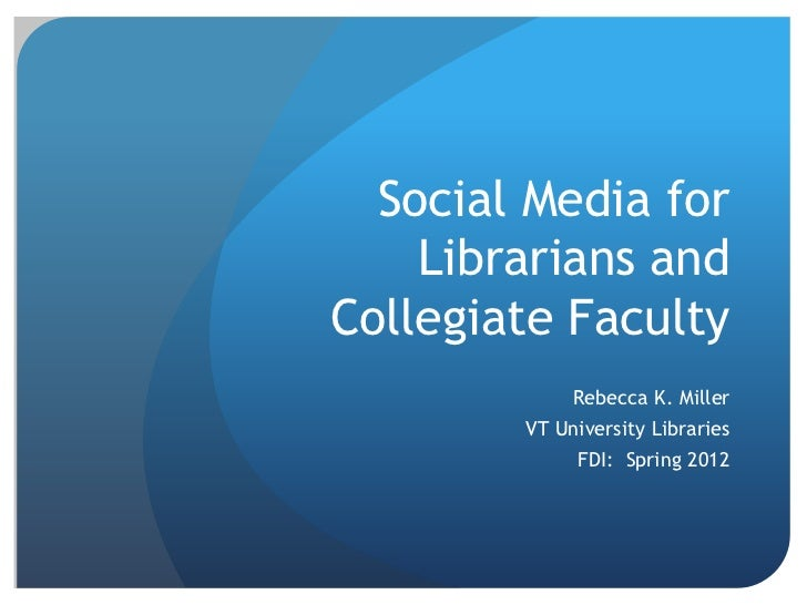 Social Media for    Librarians andCollegiate Faculty             Rebecca K. Miller        VT University Libraries         ...