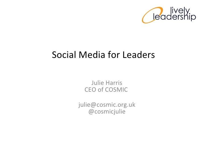 Social Media for Leaders Julie Harris CEO of COSMIC  [email_address] @cosmicjulie