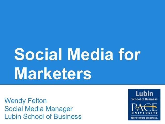 Social Media for  MarketersWendy FeltonSocial Media ManagerLubin School of Business