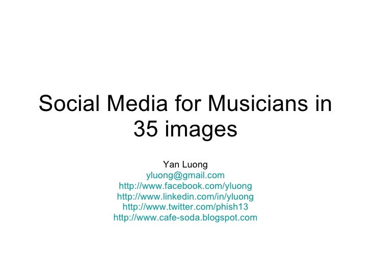 Social Media for Musicians in 35 images Yan Luong [email_address] http://www.facebook.com/yluong http://www.linkedin.com/i...