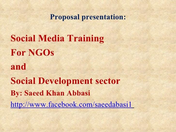Proposal presentation:Social Media TrainingFor NGOsandSocial Development sectorBy: Saeed Khan Abbasihttp://www.facebook.co...