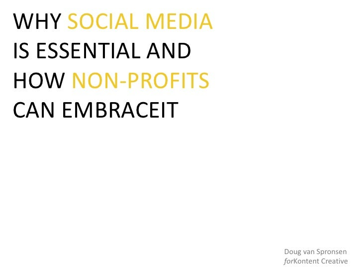 WHY SOCIAL MEDIA IS ESSENTIAL AND HOW NON-PROFITS CAN EMBRACEIT<br />Doug van Spronsen<br />forKontent Creative<br />