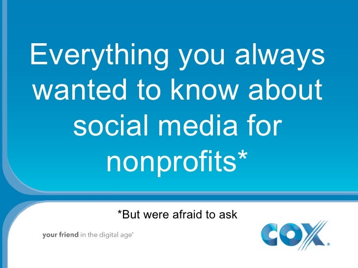 Everything you always wanted to know about social media for nonprofits* *But were afraid to ask