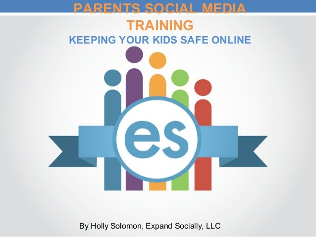 PARENTS SOCIAL MEDIA TRAINING KEEPING YOUR KIDS SAFE ONLINE By Holly Solomon, Expand Socially, LLC