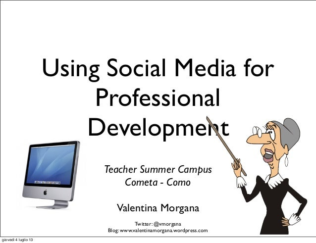 Using Social Media for Professional Development Valentina Morgana Twitter: @vmorgana Blog: www.valentinamorgana.wordpress....